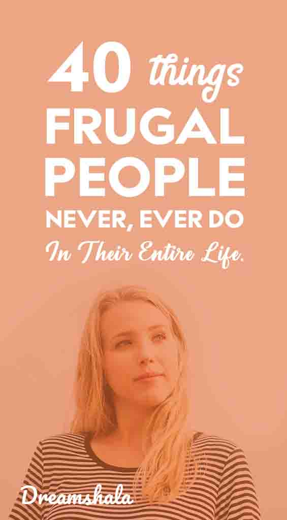 40 things frugal people never ever do in their entire life